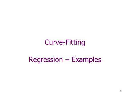 1 Curve-Fitting Regression – Examples. 2 Example 1 x23478955 y9651091123 Using least-square regression Fit a line to the data Fit a parabola to the data.