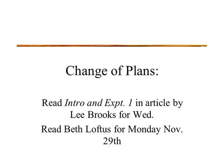Change of Plans: Read Intro and Expt. 1 in article by Lee Brooks for Wed. Read Beth Loftus for Monday Nov. 29th.