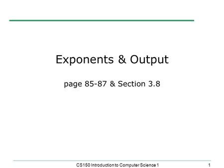 1 CS150 Introduction to Computer Science 1 Exponents & Output page 85-87 & Section 3.8.