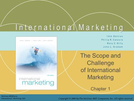 I n t e r n a t i o n a l M a r k e t i n g The Scope and Challenge of International Marketing Chapter 1 1 4 t h E d i t i o n P h i l i p R. C a t e o.