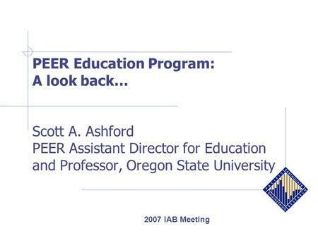 PEER Education Program: A look back… Scott A. Ashford PEER Assistant Director for Education and Professor, Oregon State University 2007 IAB Meeting.
