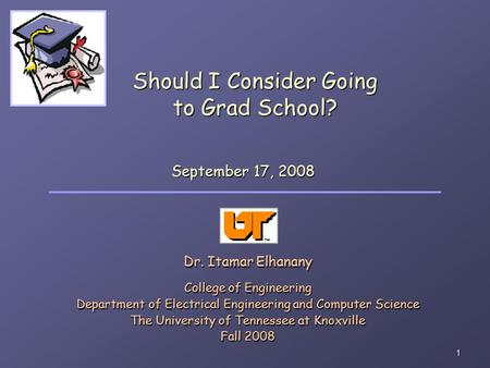 1 Should I Consider Going to Grad School? Dr. Itamar Elhanany College of Engineering Department of Electrical Engineering and Computer Science The University.