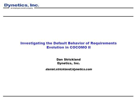 An employee owned company Investigating the Default Behavior of Requirements Evolution in COCOMO II Dan Strickland Dynetics, Inc.