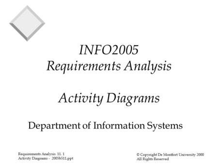 Requirements Analysis 11. 1 Activity Diagrams - 2005b511.ppt © Copyright De Montfort University 2000 All Rights Reserved INFO2005 Requirements Analysis.