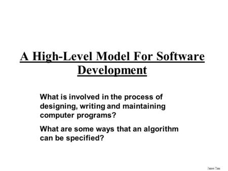 James Tam A High-Level Model For Software Development What is involved in the process of designing, writing and maintaining computer programs? What are.