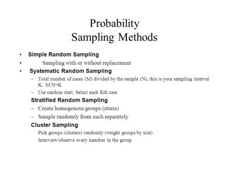 Probability Sampling Methods Simple Random Sampling Sampling with or without replacement Systematic Random Sampling –Total number of cases (M) divided.