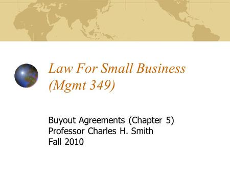 Law For Small Business (Mgmt 349) Buyout Agreements (Chapter 5) Professor Charles H. Smith Fall 2010.