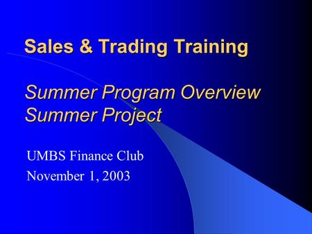 Sales & Trading Training Summer Program Overview Summer Project UMBS Finance Club November 1, 2003.