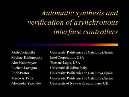 Automatic synthesis and verification of asynchronous interface controllers Jordi CortadellaUniversitat Politècnica de Catalunya, Spain Michael KishinevskyIntel.