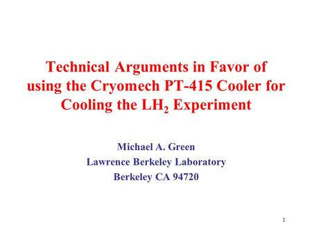 1 Technical Arguments in Favor of using the Cryomech PT-415 Cooler for Cooling the LH 2 Experiment Michael A. Green Lawrence Berkeley Laboratory Berkeley.