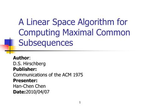 1 A Linear Space Algorithm for Computing Maximal Common Subsequences Author: D.S. Hirschberg Publisher: Communications of the ACM 1975 Presenter: Han-Chen.
