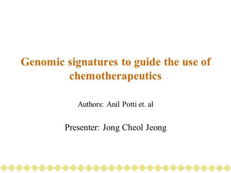 Genomic signatures to guide the use of chemotherapeutics Authors: Anil Potti et. al Presenter: Jong Cheol Jeong.
