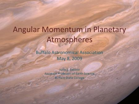 Angular Momentum in Planetary Atmospheres Buffalo Astronomical Association May 8, 2009 Jude S. Sabato Assistant Professor of Earth Science Buffalo State.