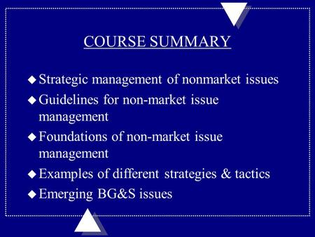 COURSE SUMMARY u Strategic management of nonmarket issues u Guidelines for non-market issue management u Foundations of non-market issue management u Examples.