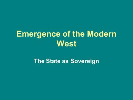 Emergence of the Modern West The State as Sovereign.