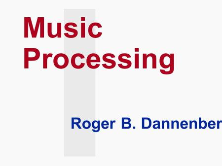 Music Processing Roger B. Dannenberg. Overview  Music Representation  MIDI and Synthesizers  Synthesis Techniques  Music Understanding.
