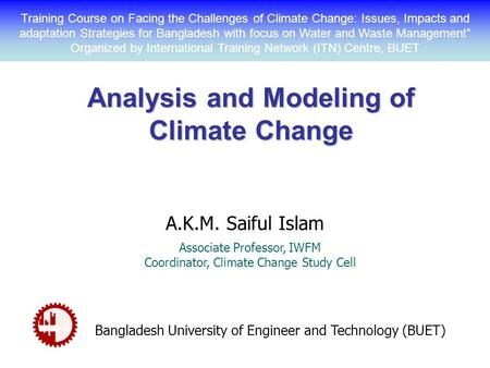 Analysis and Modeling of Climate Change A.K.M. Saiful Islam Associate Professor, IWFM Coordinator, Climate Change Study Cell Bangladesh University of Engineer.