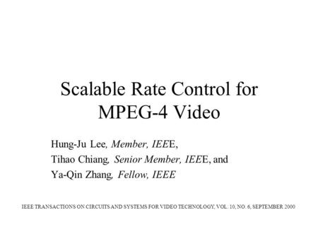 Scalable Rate Control for MPEG-4 Video Hung-Ju Lee, Member, IEEE, Tihao Chiang, Senior Member, IEEE, and Ya-Qin Zhang, Fellow, IEEE IEEE TRANSACTIONS ON.