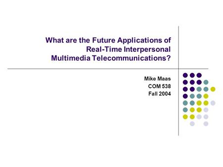 What are the Future Applications of Real-Time Interpersonal Multimedia Telecommunications? Mike Maas COM 538 Fall 2004.