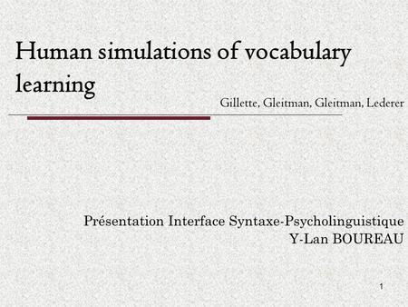 1 Human simulations of vocabulary learning Présentation Interface Syntaxe-Psycholinguistique Y-Lan BOUREAU Gillette, Gleitman, Gleitman, Lederer.