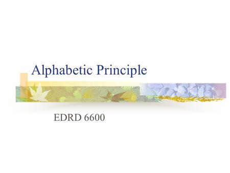 Alphabetic Principle EDRD 6600. Alphabetic Principle Alphabetic Understanding: <strong>Words</strong> are composed of letters that represent sounds. Phonological Recoding: