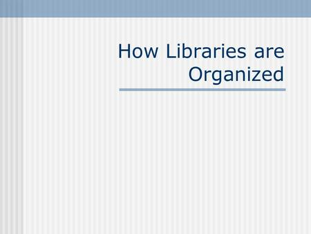 How Libraries are Organized. Academic Library Libraries at colleges and universities Serve the study and research needs of the faculty and students through.