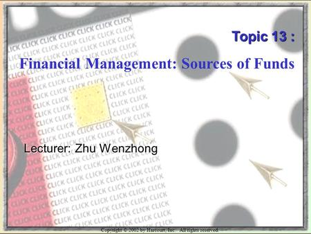 Copyright © 2002 by Harcourt, Inc. All rights reserved. Topic 13 : Financial Management: Sources of Funds Lecturer: Zhu Wenzhong.