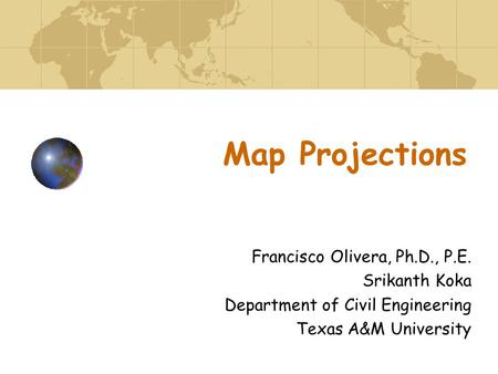 Map Projections Francisco Olivera, Ph.D., P.E. Srikanth Koka Department of Civil Engineering Texas A&M University.