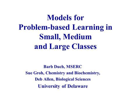 Models for Problem-based Learning in Small, Medium and Large Classes Barb Duch, MSERC Sue Groh, Chemistry and Biochemistry, Deb Allen, Biological Sciences.