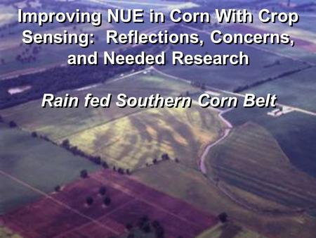Improving NUE in Corn With Crop Sensing: Reflections, Concerns, and Needed Research Rain fed Southern Corn Belt.