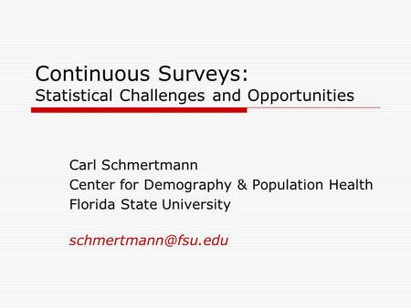 Continuous Surveys: Statistical Challenges and Opportunities Carl Schmertmann Center for Demography & Population Health Florida State University