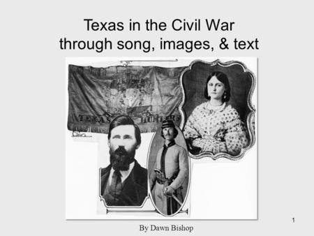 Texas in the Civil War through song, images, & text 1 By Dawn Bishop.