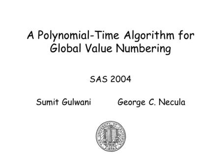A Polynomial-Time Algorithm for Global Value Numbering SAS 2004 Sumit Gulwani George C. Necula.