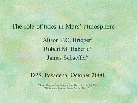 The role of tides in Mars' atmosphere Alison F.C. Bridger a Robert M. Haberle b James Schaeffer b DPS, Pasadena, October 2000 a Dept. of Meteorology, San.