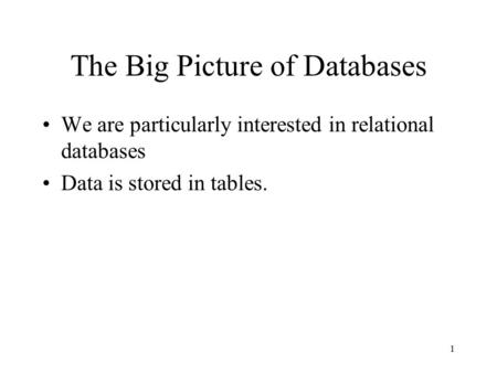 1 The Big Picture of Databases We are particularly interested in relational databases Data is stored in tables.