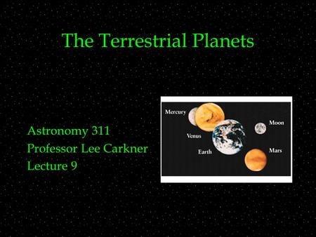 The Terrestrial Planets Astronomy 311 Professor Lee Carkner Lecture 9.