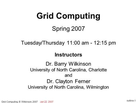 Outline.1 Grid Computing Spring 2007 Tuesday/Thursday 11:00 am - 12:15 pm Instructors Dr. Barry Wilkinson University of North Carolina, Charlotte and Dr.
