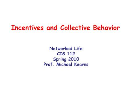 Incentives and Collective Behavior Networked Life CIS 112 Spring 2010 Prof. Michael Kearns.