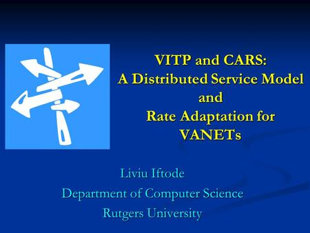 VITP and CARS: A Distributed Service Model and Rate Adaptation for VANETs Liviu Iftode Department of Computer Science Rutgers University.