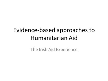 Evidence-based approaches to Humanitarian Aid The Irish Aid Experience.