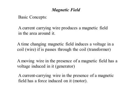 Magnetic Field Basic Concepts: A current carrying wire produces a magnetic field in the area around it. A time changing magnetic field induces a voltage.