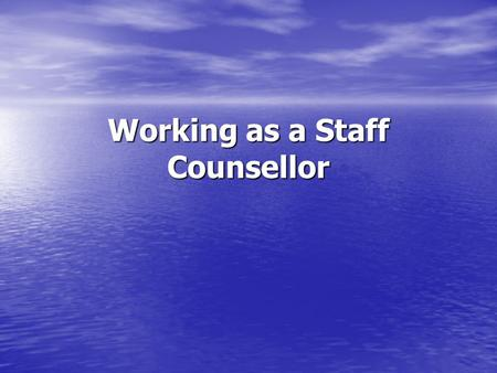 Working as a Staff Counsellor. My Work One-to-One Counselling One-to-One Counselling Counselling Assessments Counselling Assessments Promoting the Service.