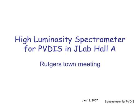 Jan 12, 2007 Spectrometer for PVDIS High Luminosity Spectrometer for PVDIS in JLab Hall A Rutgers town meeting.