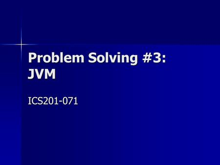 Problem Solving #3: JVM ICS201-071. 2 Outline Review of Key Topics Review of Key Topics Problem 1 Problem 1 Problem 2 Problem 2 Problem 3 Problem 3 Problem.