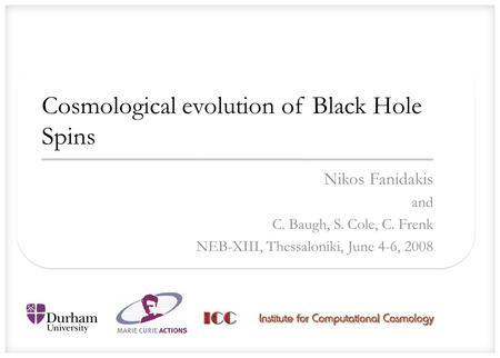 Cosmological evolution of Black Hole Spins Nikos Fanidakis and C. Baugh, S. Cole, C. Frenk NEB-XIII, Thessaloniki, June 4-6, 2008.