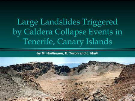 Large Landslides Triggered by Caldera Collapse Events in Tenerife, Canary Islands by M. Hurlimann, E. Turon and J. Marti.