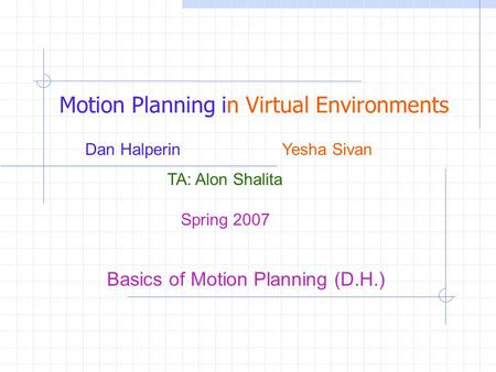 Spring 2007 Motion Planning in Virtual Environments Dan Halperin Yesha Sivan TA: Alon Shalita Basics of Motion Planning (D.H.)