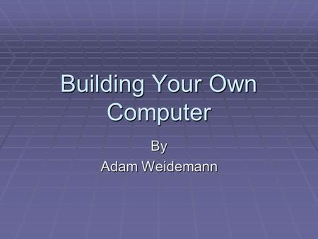 Building Your Own Computer By Adam Weidemann Case and Power Supply  You want to first choose a case that will fit the motherboard form factor and choose.
