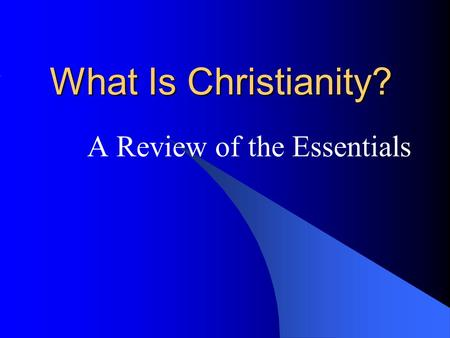 What Is Christianity? A Review of the Essentials.