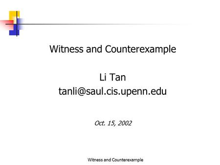 Witness and Counterexample Li Tan Oct. 15, 2002.